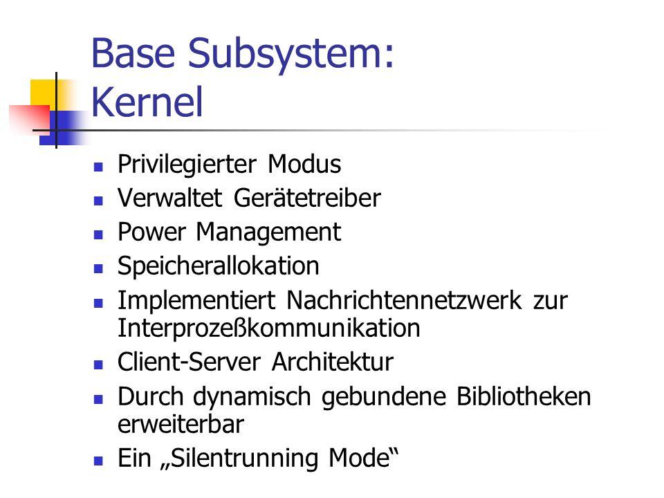 Base Subsystem: Kernel Privilegierter Modus Verwaltet Gerätetreiber Power Management Speicherallokation Implementiert Nachrichtennetzwerk zur Interprozeßkommunikation Client-Server Architektur Durch dynamisch gebundene Bibliotheken erweiterbar Ein Silentrunning Mode