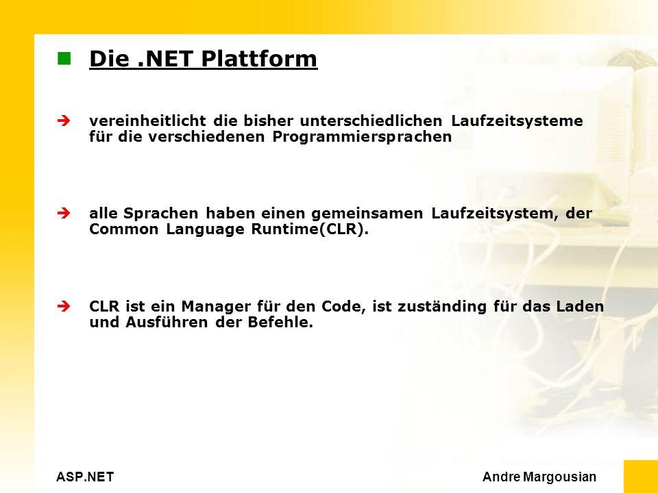ASP.NET Andre Margousian Die.NET Plattform vereinheitlicht die bisher unterschiedlichen Laufzeitsysteme für die verschiedenen Programmiersprachen alle Sprachen haben einen gemeinsamen Laufzeitsystem, der Common Language Runtime(CLR).