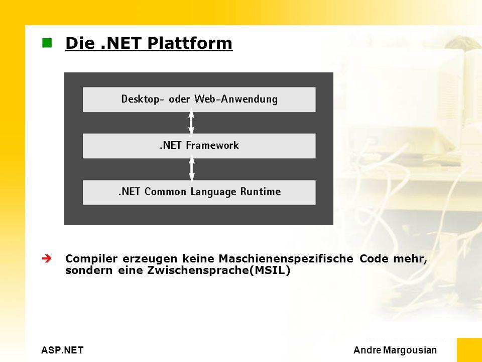 ASP.NET Andre Margousian Die.NET Plattform Compiler erzeugen keine Maschienenspezifische Code mehr, sondern eine Zwischensprache(MSIL)