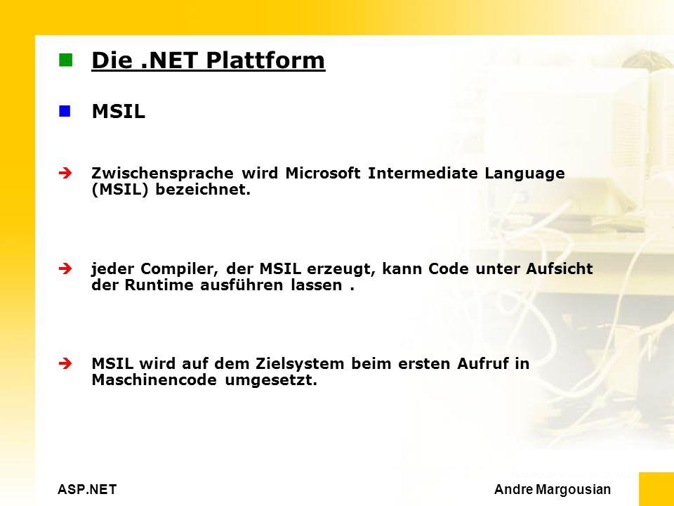 ASP.NET Andre Margousian Die.NET Plattform MSIL Zwischensprache wird Microsoft Intermediate Language (MSIL) bezeichnet.