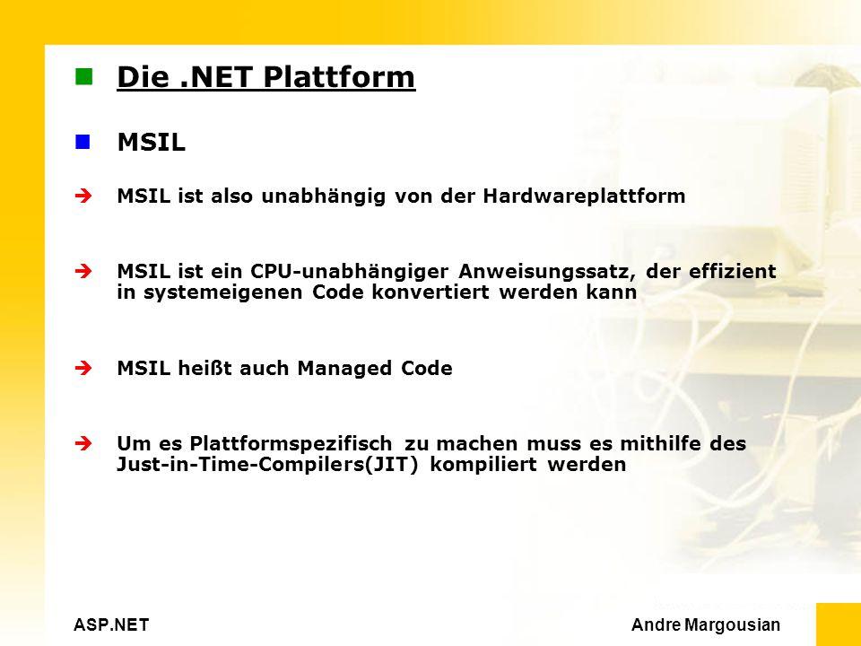 ASP.NET Andre Margousian Die.NET Plattform MSIL MSIL ist also unabhängig von der Hardwareplattform MSIL ist ein CPU-unabhängiger Anweisungssatz, der effizient in systemeigenen Code konvertiert werden kann MSIL heißt auch Managed Code Um es Plattformspezifisch zu machen muss es mithilfe des Just-in-Time-Compilers(JIT) kompiliert werden
