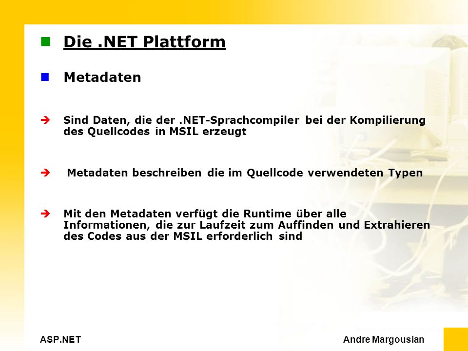 ASP.NET Andre Margousian Die.NET Plattform Metadaten Sind Daten, die der.NET-Sprachcompiler bei der Kompilierung des Quellcodes in MSIL erzeugt Metadaten beschreiben die im Quellcode verwendeten Typen Mit den Metadaten verfügt die Runtime über alle Informationen, die zur Laufzeit zum Auffinden und Extrahieren des Codes aus der MSIL erforderlich sind