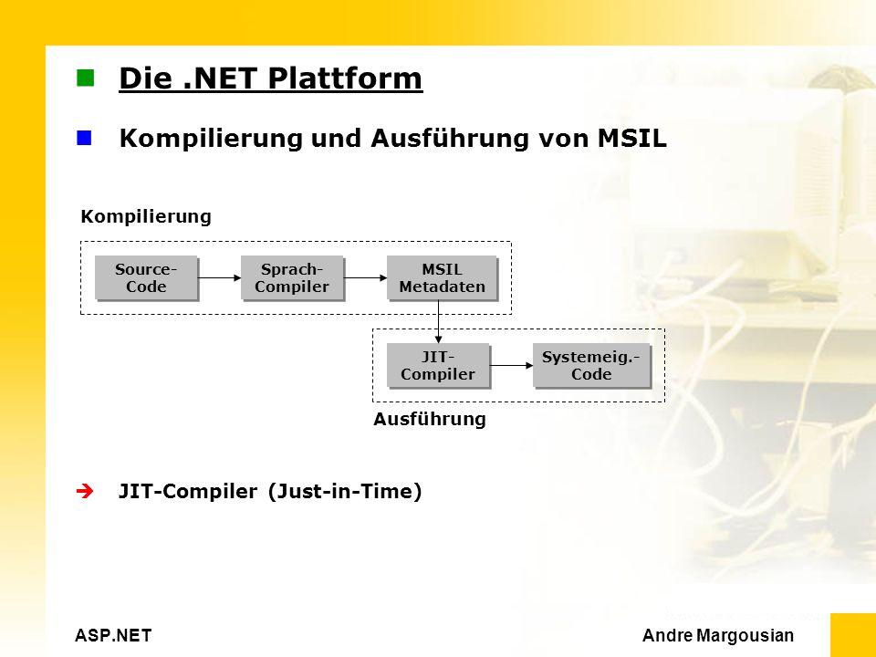 ASP.NET Andre Margousian Die.NET Plattform Kompilierung und Ausführung von MSIL Kompilierung Ausführung JIT-Compiler (Just-in-Time) Source- Code Source- Code MSIL Metadaten MSIL Metadaten Sprach- Compiler Sprach- Compiler JIT- Compiler JIT- Compiler Systemeig.- Code Systemeig.- Code