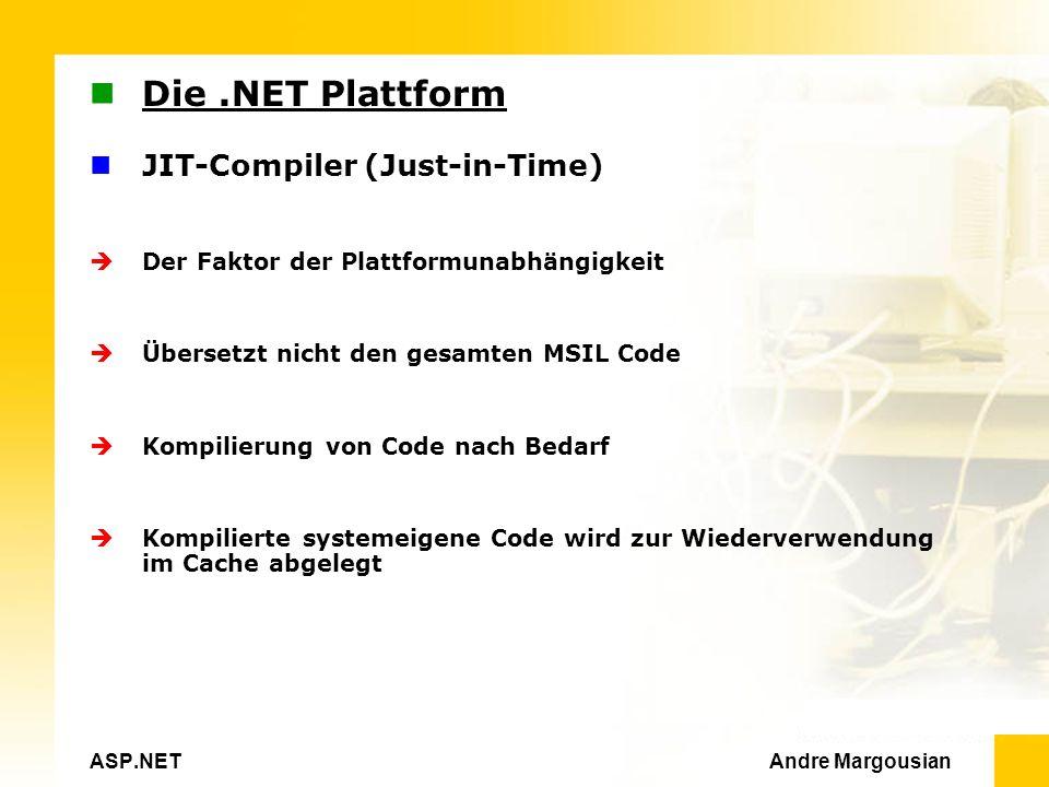 ASP.NET Andre Margousian Die.NET Plattform JIT-Compiler (Just-in-Time) Der Faktor der Plattformunabhängigkeit Übersetzt nicht den gesamten MSIL Code Kompilierung von Code nach Bedarf Kompilierte systemeigene Code wird zur Wiederverwendung im Cache abgelegt