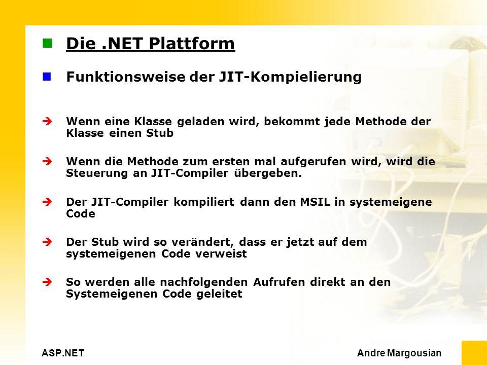 ASP.NET Andre Margousian Die.NET Plattform Funktionsweise der JIT-Kompielierung Wenn eine Klasse geladen wird, bekommt jede Methode der Klasse einen Stub Wenn die Methode zum ersten mal aufgerufen wird, wird die Steuerung an JIT-Compiler übergeben.