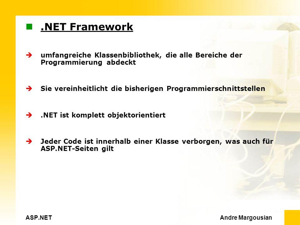 ASP.NET Andre Margousian.NET Framework umfangreiche Klassenbibliothek, die alle Bereiche der Programmierung abdeckt Sie vereinheitlicht die bisherigen Programmierschnittstellen.NET ist komplett objektorientiert Jeder Code ist innerhalb einer Klasse verborgen, was auch für ASP.NET-Seiten gilt