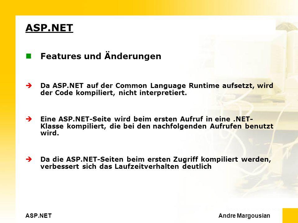 ASP.NET Andre Margousian ASP.NET Features und Änderungen Da ASP.NET auf der Common Language Runtime aufsetzt, wird der Code kompiliert, nicht interpretiert.