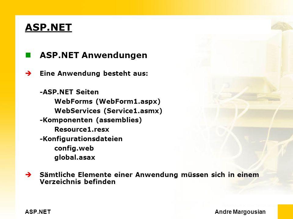 ASP.NET Andre Margousian ASP.NET ASP.NET Anwendungen Eine Anwendung besteht aus: -ASP.NET Seiten WebForms (WebForm1.aspx) WebServices (Service1.asmx) -Komponenten (assemblies) Resource1.resx -Konfigurationsdateien config.web global.asax Sämtliche Elemente einer Anwendung müssen sich in einem Verzeichnis befinden