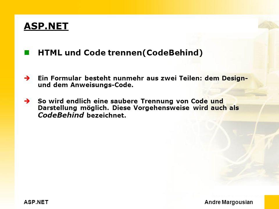 ASP.NET Andre Margousian ASP.NET HTML und Code trennen(CodeBehind) Ein Formular besteht nunmehr aus zwei Teilen: dem Design- und dem Anweisungs-Code.