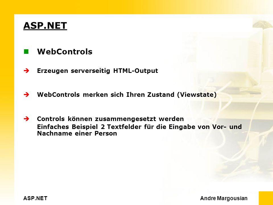 ASP.NET Andre Margousian ASP.NET WebControls Erzeugen serverseitig HTML-Output WebControls merken sich Ihren Zustand (Viewstate) Controls können zusammengesetzt werden Einfaches Beispiel 2 Textfelder für die Eingabe von Vor- und Nachname einer Person