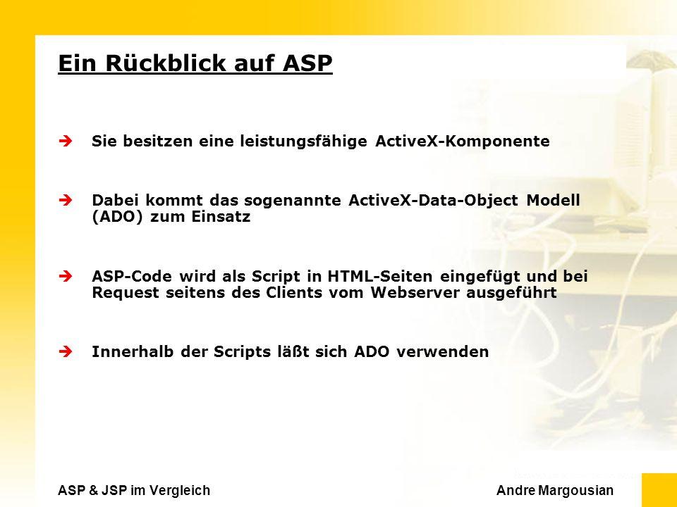 ASP & JSP im Vergleich Andre Margousian Ein Rückblick auf ASP Sie besitzen eine leistungsfähige ActiveX-Komponente Dabei kommt das sogenannte ActiveX-Data-Object Modell (ADO) zum Einsatz ASP-Code wird als Script in HTML-Seiten eingefügt und bei Request seitens des Clients vom Webserver ausgeführt Innerhalb der Scripts läßt sich ADO verwenden