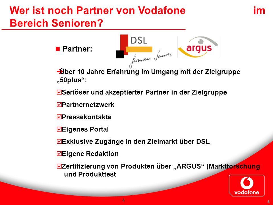 4 4 Wer ist noch Partner von Vodafone im Bereich Senioren? Partner: Über 10 Jahre Erfahrung im Umgang mit der Zielgruppe 50plus: Seriöser und akzeptie