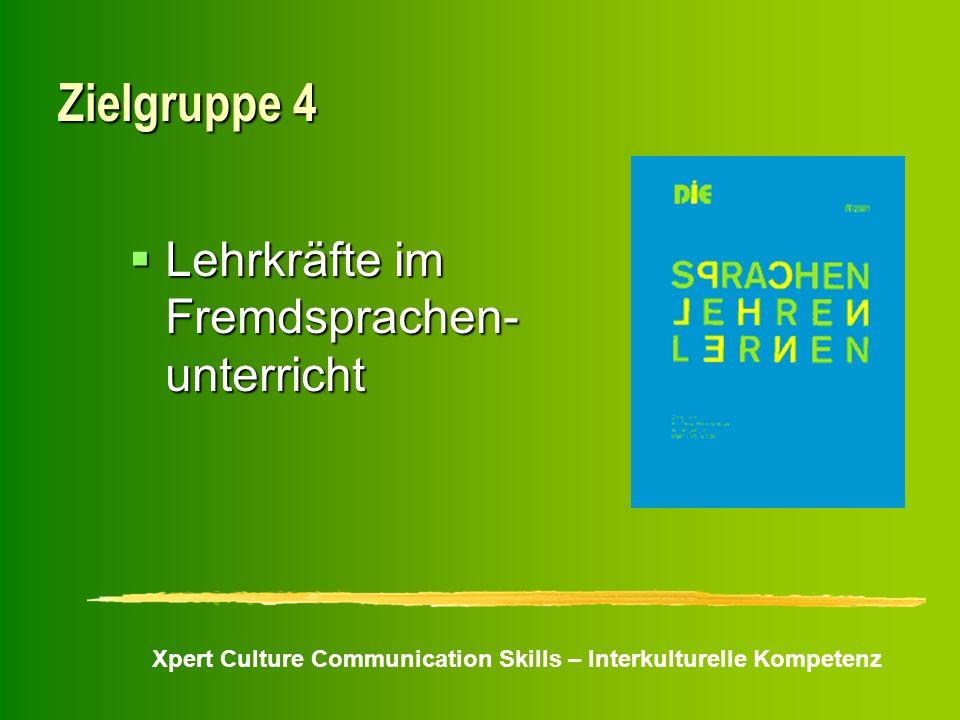 Xpert Culture Communication Skills – Interkulturelle Kompetenz Zielgruppe 4 Lehrkräfte im Fremdsprachen- unterricht Lehrkräfte im Fremdsprachen- unter
