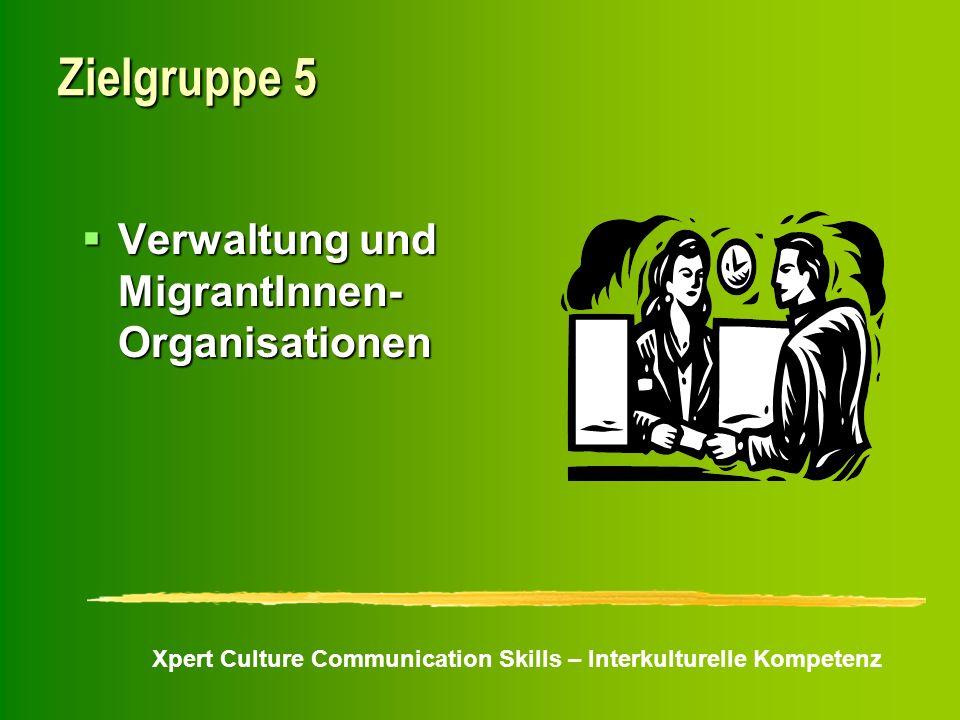 Xpert Culture Communication Skills – Interkulturelle Kompetenz Zielgruppe 5 Verwaltung und MigrantInnen- Organisationen Verwaltung und MigrantInnen- O