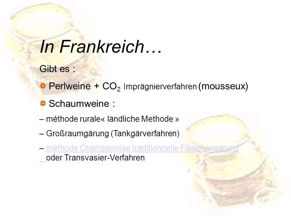 In Frankreich… Gibt es : Perlweine + CO 2 Imprägnierverfahren (mousseux) Schaumweine : – méthode rurale« ländliche Methode » – Großraumgärung (Tankgär
