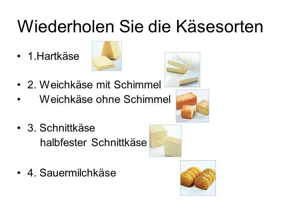 Wiederholen Sie die Käsesorten 1.Hartkäse 2. Weichkäse mit Schimmel Weichkäse ohne Schimmel 3. Schnittkäse halbfester Schnittkäse 4. Sauermilchkäse
