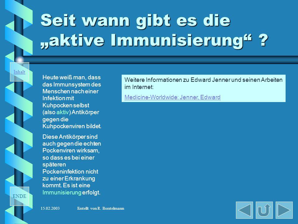 ENDE Inhalt 15.02.2003Erstellt von R. Borstelmann Seit wann gibt es die aktive Immunisierung ? Gegen Ende des 18. Jahrhunderts gehörten die Pocken zu