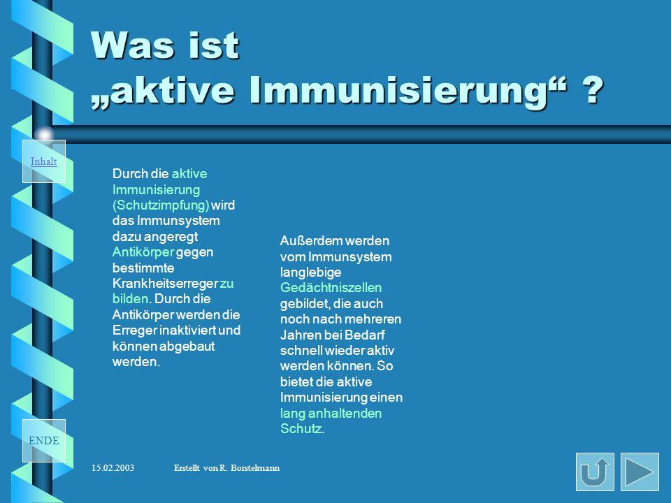 ENDE Inhalt 15.02.2003Erstellt von R. Borstelmann Seit wann gibt es die aktive Immunisierung ? Heute weiß man, dass das Immunsystem des Menschen nach