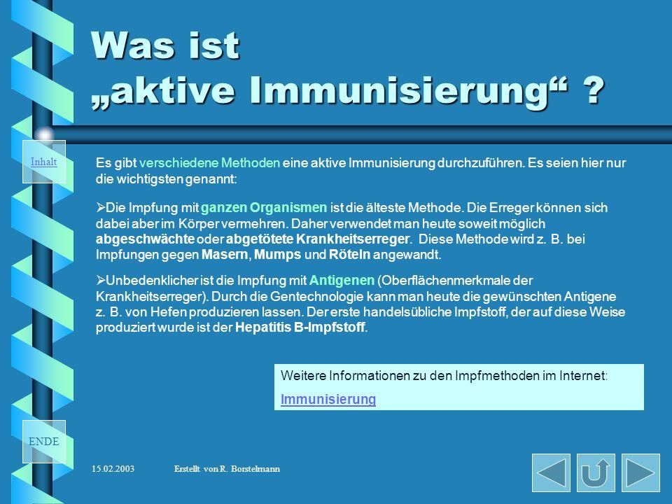 ENDE Inhalt 15.02.2003Erstellt von R. Borstelmann Was ist aktive Immunisierung ? Durch die aktive Immunisierung (Schutzimpfung) wird das Immunsystem d