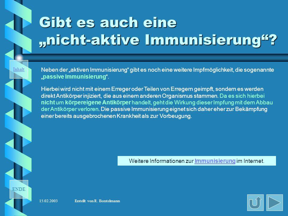 ENDE Inhalt 15.02.2003Erstellt von R. Borstelmann Was ist aktive Immunisierung ? Es gibt verschiedene Methoden eine aktive Immunisierung durchzuführen