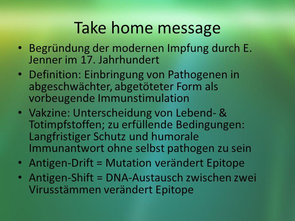 Take home message Begründung der modernen Impfung durch E. Jenner im 17. Jahrhundert Definition: Einbringung von Pathogenen in abgeschwächter, abgetöt