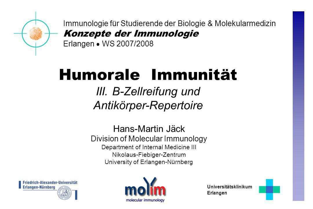 Humorale Immunität III. B-Zellreifung und Antikörper-Repertoire Hans-Martin Jäck Division of Molecular Immunology Department of Internal Medicine III