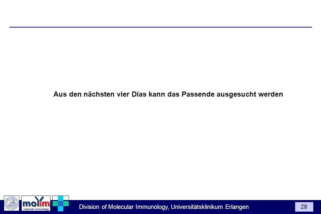 Division of Molecular Immunology, Universitätsklinikum Erlangen 28 Aus den nächsten vier Dias kann das Passende ausgesucht werden