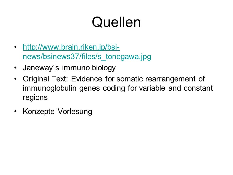 Quellen http://www.brain.riken.jp/bsi- news/bsinews37/files/s_tonegawa.jpghttp://www.brain.riken.jp/bsi- news/bsinews37/files/s_tonegawa.jpg Janeway´s immuno biology Original Text: Evidence for somatic rearrangement of immunoglobulin genes coding for variable and constant regions Konzepte Vorlesung