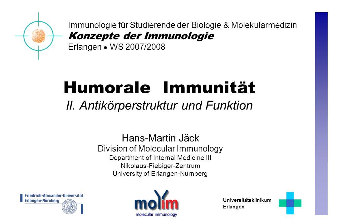 Humorale Immunität II. Antikörperstruktur und Funktion Hans-Martin Jäck Division of Molecular Immunology Department of Internal Medicine III Nikolaus-