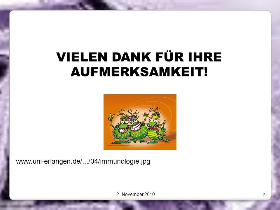 VIELEN DANK FÜR IHRE AUFMERKSAMKEIT! 2. November 2010 21 www.uni-erlangen.de/.../04/immunologie.jpg