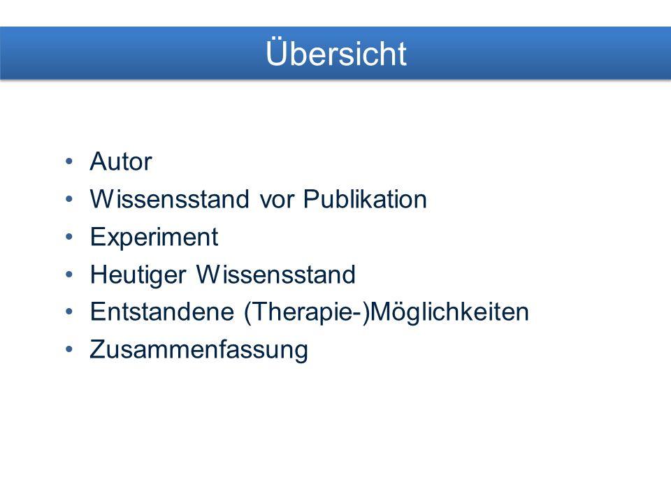 Übersicht Autor Wissensstand vor Publikation Experiment Heutiger Wissensstand Entstandene (Therapie-)Möglichkeiten Zusammenfassung