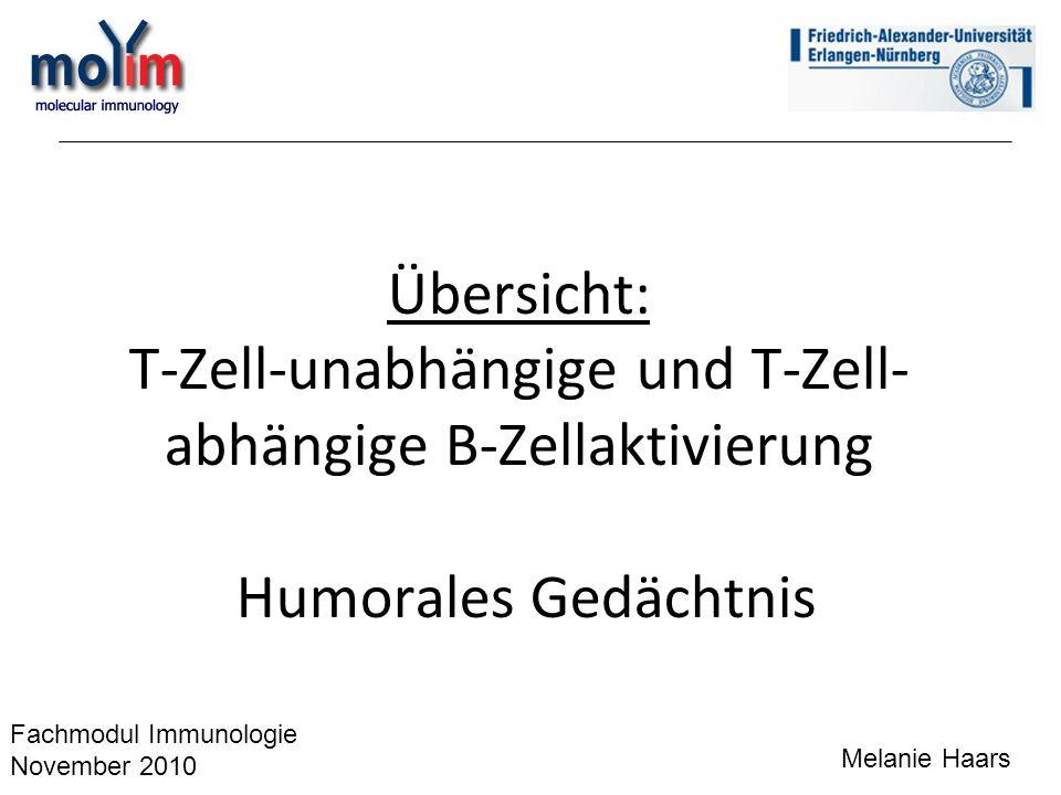 Übersicht: T-Zell-unabhängige und T-Zell- abhängige B-Zellaktivierung Humorales Gedächtnis Melanie Haars Fachmodul Immunologie November 2010