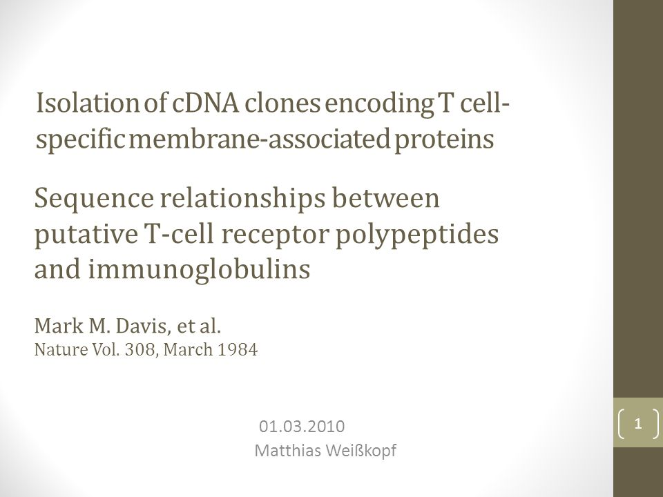 Isolation of cDNA clones encoding T cell- specific membrane-associated proteins 01.03.2010 Matthias Weißkopf 1 Sequence relationships between putative T-cell receptor polypeptides and immunoglobulins Mark M.