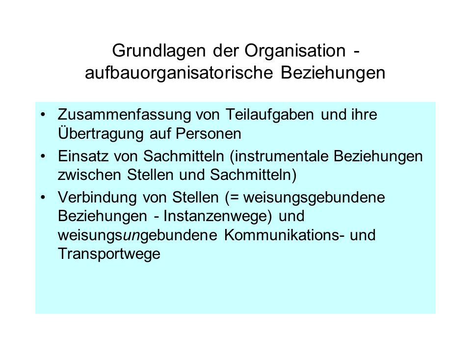 Grundlagen der Organisation - aufbauorganisatorische Beziehungen Zusammenfassung von Teilaufgaben und ihre Übertragung auf Personen Einsatz von Sachmi