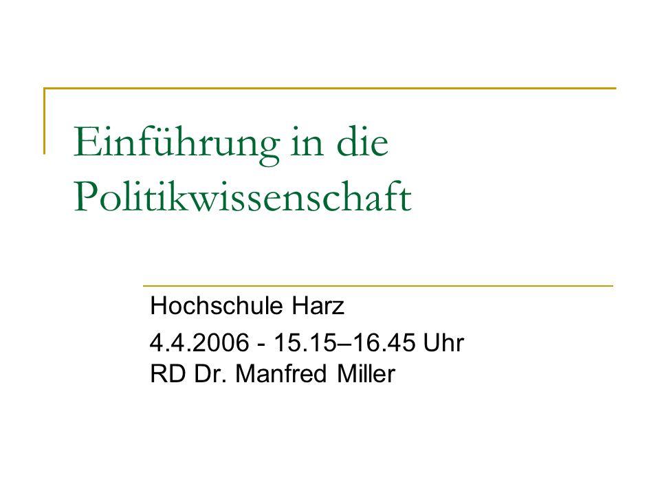 Einführung in die Politikwissenschaft Hochschule Harz 4.4.2006 - 15.15–16.45 Uhr RD Dr. Manfred Miller