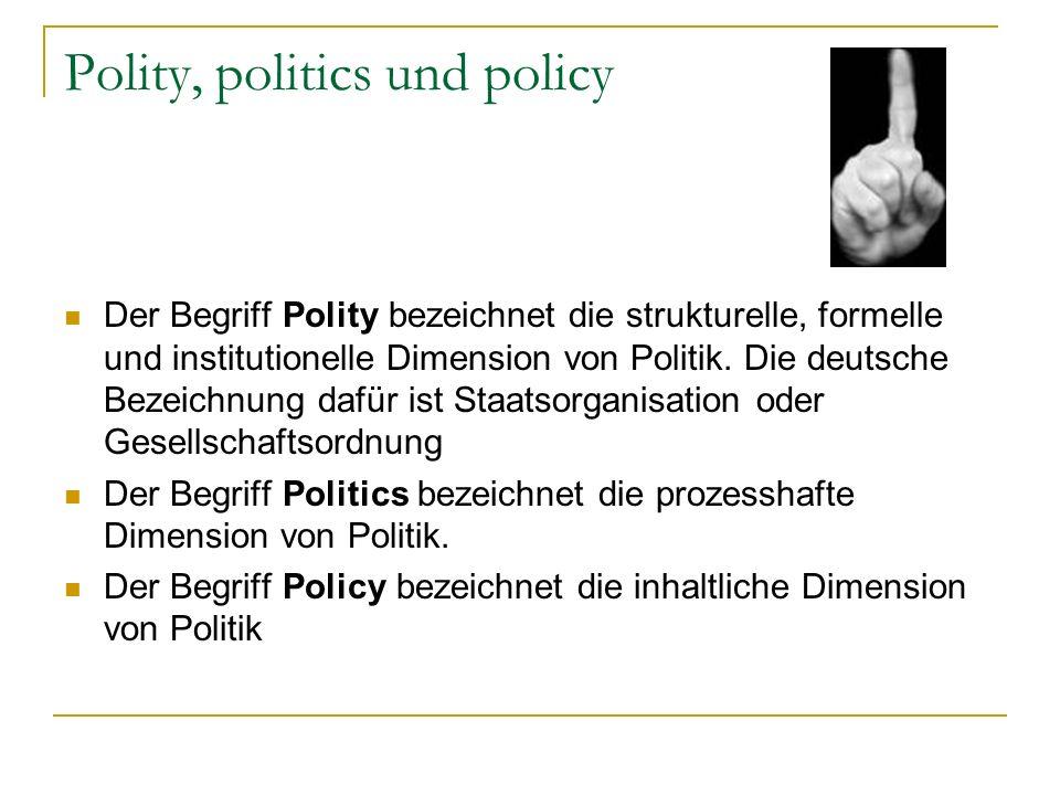 Polity, politics und policy Der Begriff Polity bezeichnet die strukturelle, formelle und institutionelle Dimension von Politik. Die deutsche Bezeichnu