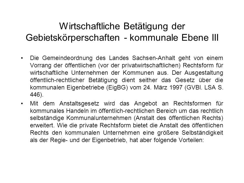 Wirtschaftliche Betätigung der Gebietskörperschaften - kommunale Ebene III Die Gemeindeordnung des Landes Sachsen-Anhalt geht von einem Vorrang der öf
