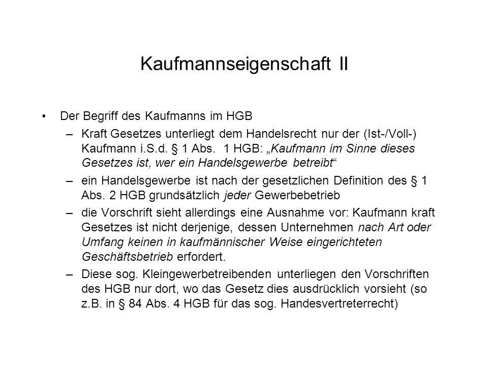 Kaufmannseigenschaft II Der Begriff des Kaufmanns im HGB –Kraft Gesetzes unterliegt dem Handelsrecht nur der (Ist-/Voll-) Kaufmann i.S.d. § 1 Abs. 1 H