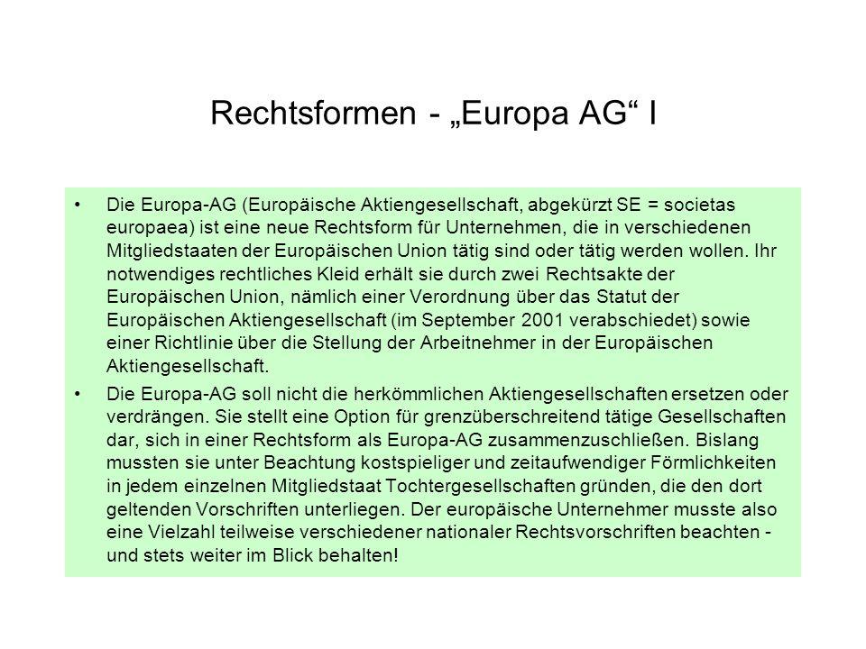 Rechtsformen - Europa AG II Es gibt vier Möglichkeiten, eine Europa-AG zu gründen: –Zunächst jeweils durch Gründung einer Holdinggesellschaft –oder einer gemeinsamen Tochtergesellschaft, –daneben durch Verschmelzung von Aktiengesellschaften aus mindestens zwei Mitgliedstaaten –oder schließlich durch Umwandlung einer nationalen Gesellschaft in eine Europa-AG.