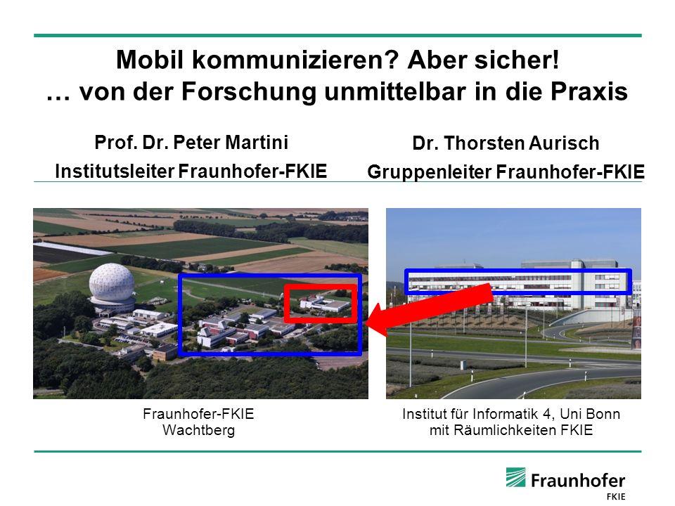 © Fraunhofer FKIE Mobil kommunizieren? Aber sicher! … von der Forschung unmittelbar in die Praxis Prof. Dr. Peter Martini Institutsleiter Fraunhofer-F