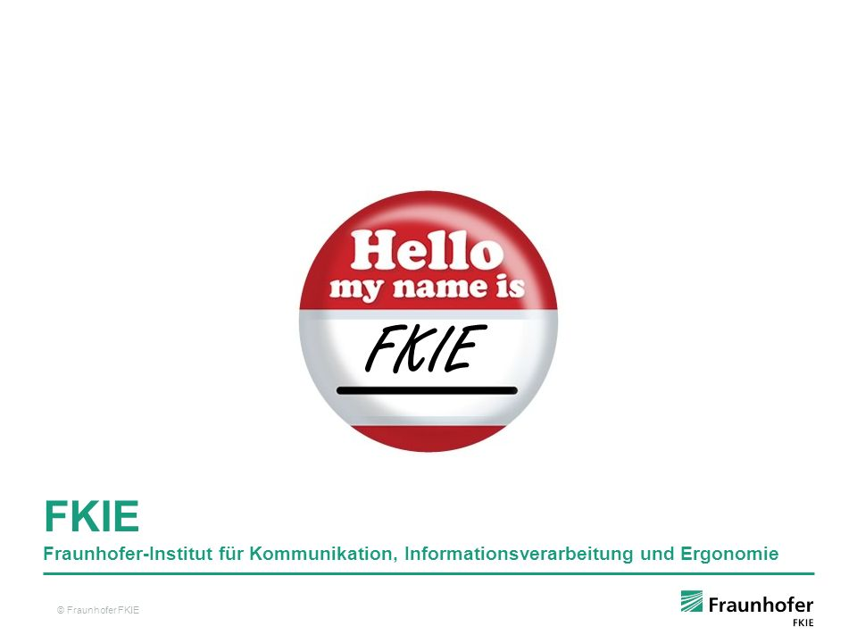 IT-Sicherheit Fraunhofer-Institut für Kommunikation, Informationsverarbeitung und Ergonomie, FKIE Kuratorium Institutsleitungsausschuss Sensordaten- und Informationsfusion Kommunikations- systeme Unbemannte Systeme Informations- technik für Führungssysteme Ortung und Navigation Ergonomie und Mensch-Maschine- Systeme Aufklärung und Störung Interoperabilität verteilter Systeme Systemtechnik Bedrohungs- erkennung Informations- analyse Weiträumige Überwachung Software Defined Radio Architekturen für Führungssysteme Human Factors RWTH Aachen Lehrstuhl und Institut für Arbeitswissen- schaft Prof.