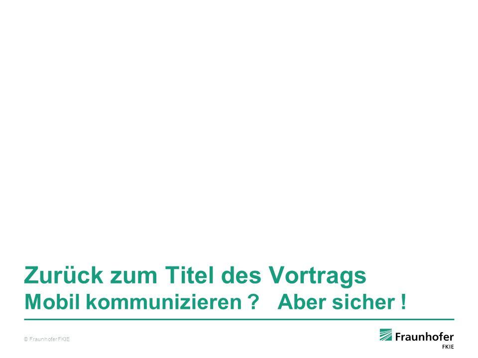 © Fraunhofer FKIE Zurück zum Titel des Vortrags Mobil kommunizieren ? Aber sicher ! © Fraunhofer FKIE