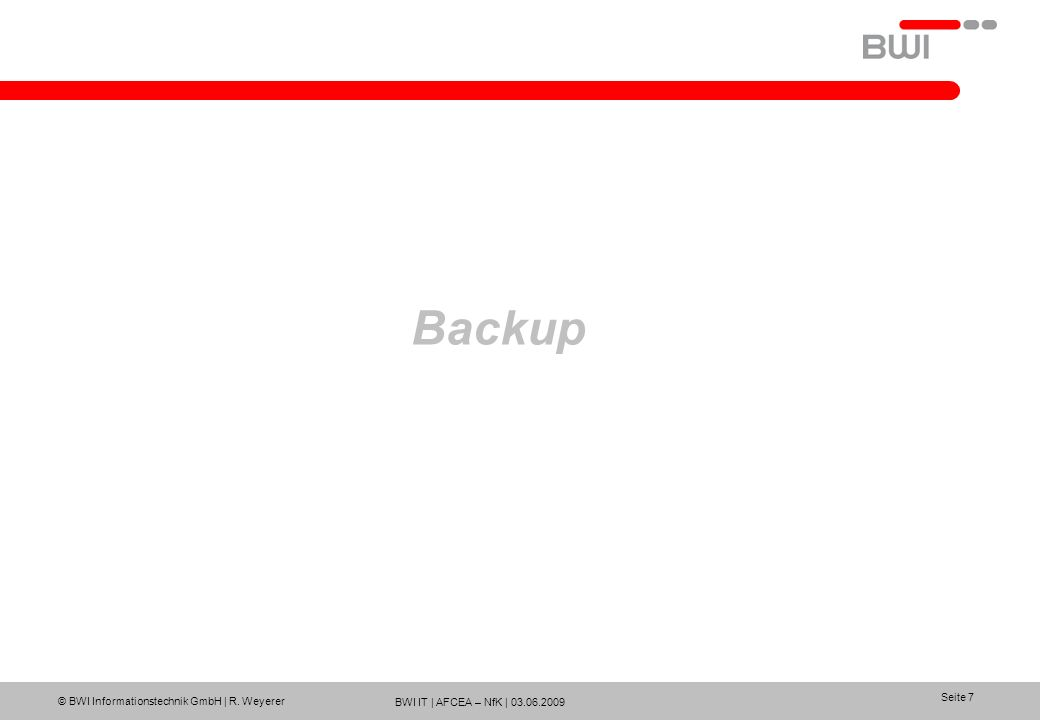 BWI IT | AFCEA – NfK | 03.06.2009 © BWI Informationstechnik GmbH | R. Weyerer Seite 7 Backup