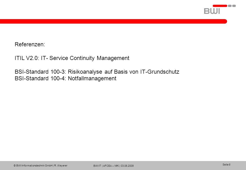 BWI IT | AFCEA – NfK | 03.06.2009 © BWI Informationstechnik GmbH | R. Weyerer Seite 8 Referenzen: ITIL V2.0: IT- Service Continuity Management BSI-Sta
