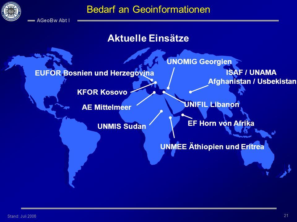 Stand: Juli 2008 AGeoBw Abt I 21 Bedarf an Geoinformationen Aktuelle Einsätze EUFOR Bosnien und Herzegovina KFOR Kosovo UNOMIG Georgien ISAF / UNAMA A