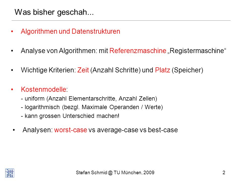 Stefan Schmid @ TU München, 20092 Algorithmen und Datenstrukturen Analyse von Algorithmen: mit Referenzmaschine Registermaschine Wichtige Kriterien: Zeit (Anzahl Schritte) und Platz (Speicher) Kostenmodelle: - uniform (Anzahl Elementarschritte, Anzahl Zellen) - logarithmisch (bezgl.