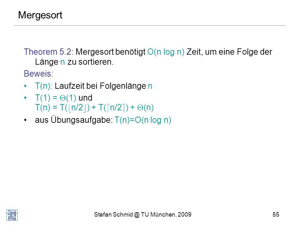 Stefan Schmid @ TU München, 200955 Mergesort Theorem 5.2: Mergesort benötigt O(n log n) Zeit, um eine Folge der Länge n zu sortieren.