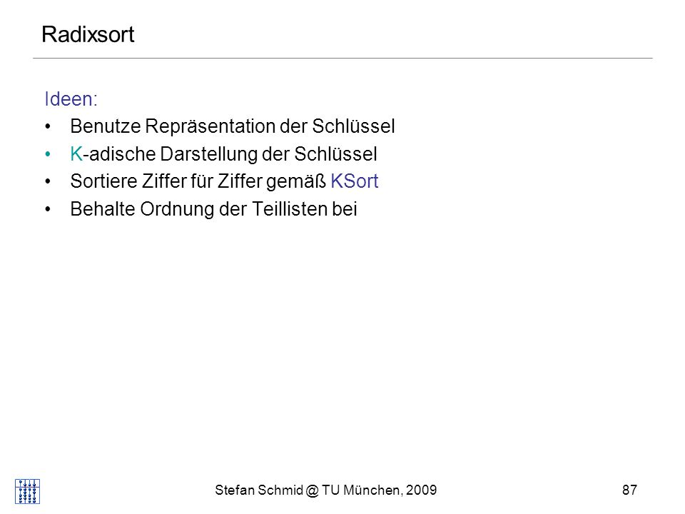 Stefan Schmid @ TU München, 200988 Radixsort Procedure Radixsort(s: Sequence of Element) for i:=0 to d-1 do KSort(s,i) // sortiere gemäß key i (x) // mit key i (x) = (key(x) div K i ) mod K, // d.h.