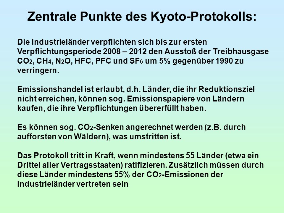 Zentrale Punkte des Kyoto-Protokolls: Die Industrieländer verpflichten sich bis zur ersten Verpflichtungsperiode 2008 – 2012 den Ausstoß der Treibhausgase CO 2, CH 4, N 2 O, HFC, PFC und SF 6 um 5% gegenüber 1990 zu verringern.