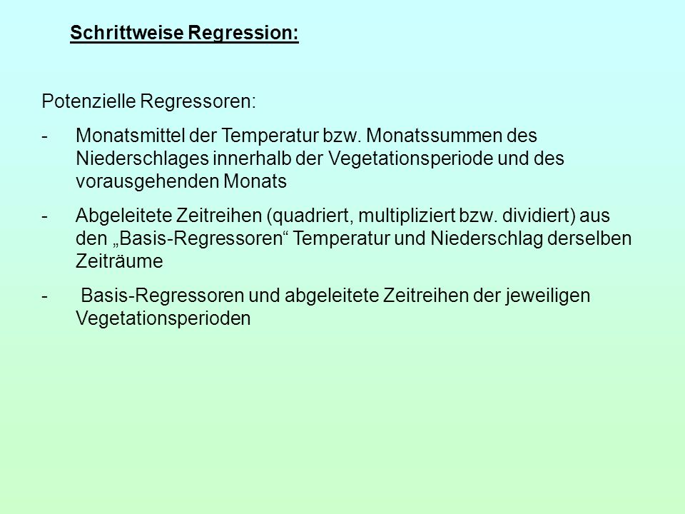 Schrittweise Regression: Potenzielle Regressoren: -Monatsmittel der Temperatur bzw. Monatssummen des Niederschlages innerhalb der Vegetationsperiode u